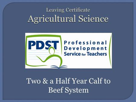 Two & a Half Year Calf to Beef System.  In this unit you will learn about A two and a half year calf to beef system Which entails...Feed, Housing/grassland.
