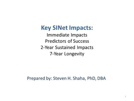 Key SINet Impacts: Immediate Impacts Predictors of Success 2-Year Sustained Impacts 7-Year Longevity Prepared by: Steven H. Shaha, PhD, DBA 1.