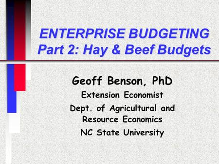 ENTERPRISE BUDGETING Part 2: Hay & Beef Budgets Geoff Benson, PhD Extension Economist Dept. of Agricultural and Resource Economics NC State University.