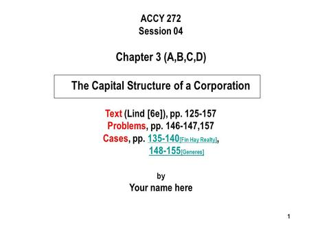 111 ACCY 272 Session 04 Chapter 3 (A,B,C,D) The Capital Structure of a Corporation Text (Lind [6e]), pp. 125-157 Problems, pp. 146-147,157 Cases, pp. 135-140.