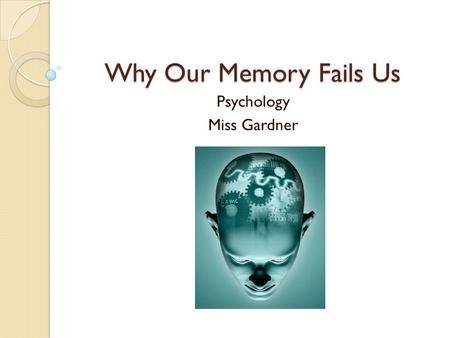 Why Our Memory Fails Us Psychology Miss Gardner. Warm-Up What are some reasons that our memory might fail us?