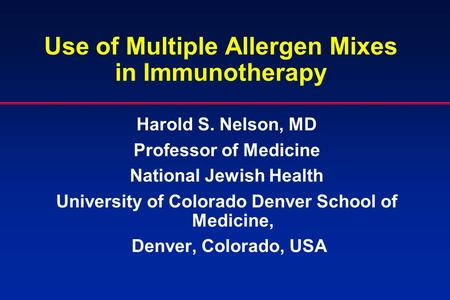 Use of Multiple Allergen Mixes in Immunotherapy Harold S. Nelson, MD Professor of Medicine National Jewish Health University of Colorado Denver School.