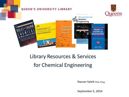 Library Resources & Services for Chemical Engineering Nasser Saleh PhD, P.Eng. September 5, 2014.