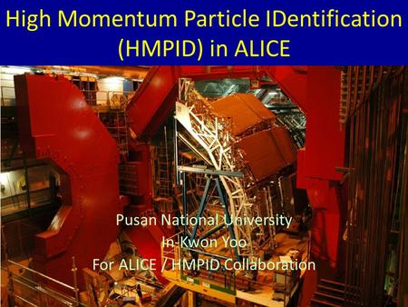 High Momentum Particle IDentification (HMPID) in ALICE Pusan National University In-Kwon Yoo For ALICE / HMPID Collaboration.
