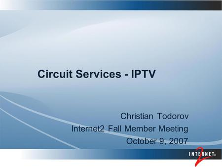 Circuit Services - IPTV Christian Todorov Internet2 Fall Member Meeting October 9, 2007.