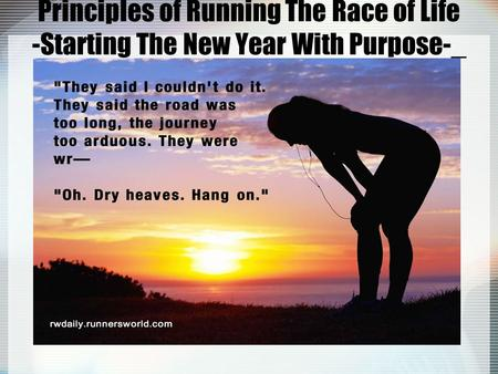 Principles of Running The Race of Life -Starting The New Year With Purpose-_.