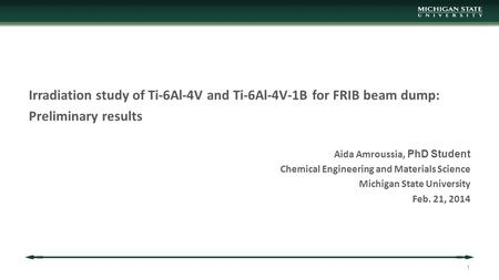 Irradiation study of Ti-6Al-4V and Ti-6Al-4V-1B for FRIB beam dump: Preliminary results Aida Amroussia, PhD Student Chemical Engineering and Materials.