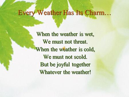 Every Weather Has Its Charm… When the weather is wet, We must not threat. When the weather is cold, We must not scold. But be joyful together Whatever.