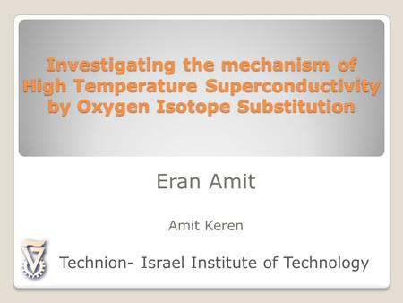 Investigating the mechanism of High Temperature Superconductivity by Oxygen Isotope Substitution Eran Amit Amit Keren Technion- Israel Institute of Technology.