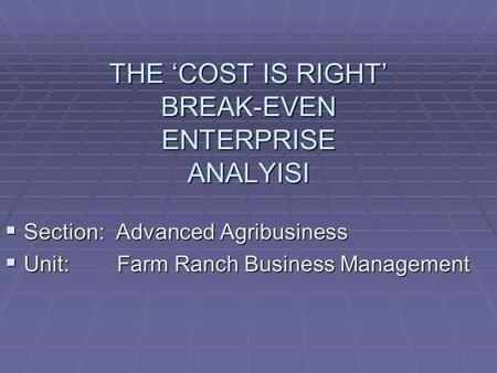 THE 'COST IS RIGHT' BREAK-EVEN ENTERPRISE ANALYISI  Section: Advanced Agribusiness  Unit: Farm Ranch Business Management.