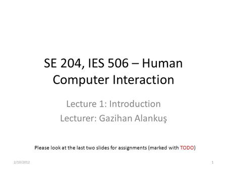 SE 204, IES 506 – Human Computer Interaction Lecture 1: Introduction Lecturer: Gazihan Alankuş Please look at the last two slides for assignments (marked.