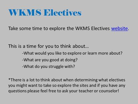 WKMS Electives Take some time to explore the WKMS Electives website.website This is a time for you to think about… -What would you like to explore or learn.