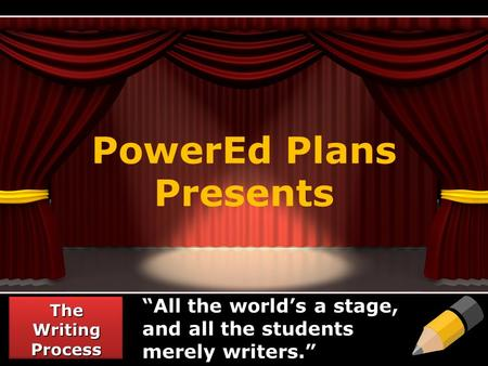 "PowerEd Plans Presents The Writing Process ""All the world's a stage, and all the students merely writers."""