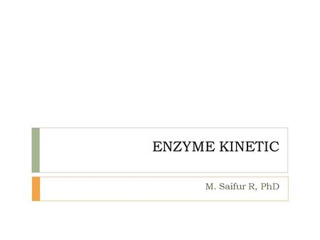 ENZYME KINETIC M. Saifur R, PhD. Course content  Enzymatic reaction  Rate of Enzyme-Catalyzed Reactions  Quatification of Substrate Concentration and.