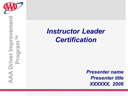 AAA Driver Improvement Program™ Instructor Leader Certification Presenter name Presenter title XXXXXX, 2006.