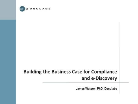 Building the Business Case for Compliance and e-Discovery James Watson, PhD, Doculabs.