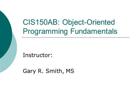 CIS150AB: Object-Oriented Programming Fundamentals Instructor: Gary R. Smith, MS.