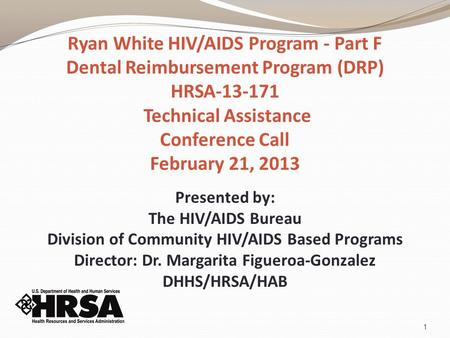 Ryan White HIV/AIDS Program - Part F Dental Reimbursement Program (DRP) HRSA-13-171 Technical Assistance Conference Call February 21, 2013 Presented by: