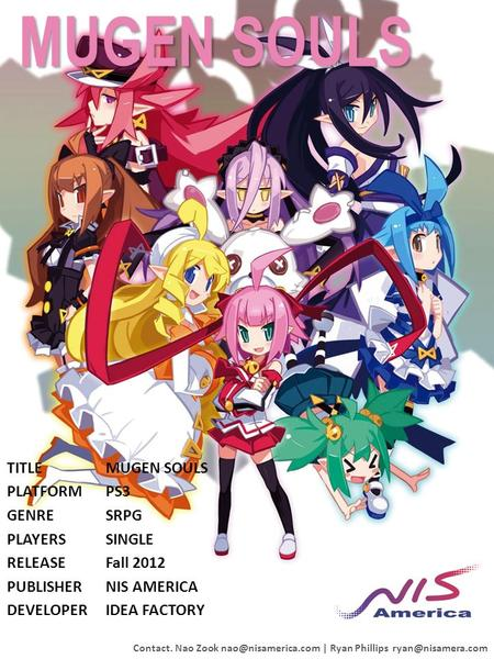 MUGEN SOULS TITLEMUGEN SOULS PLATFORMPS3 GENRESRPG PLAYERSSINGLE RELEASEFall 2012 PUBLISHERNIS AMERICA DEVELOPERIDEA FACTORY Contact. Nao Zook