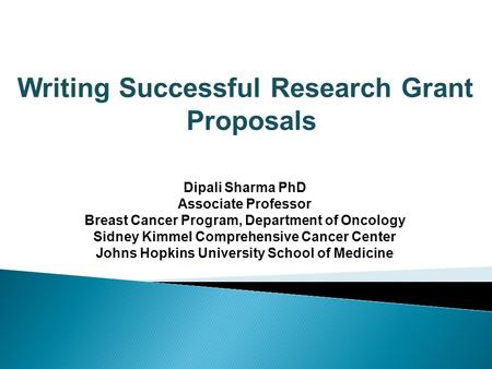 Writing Successful Research Grant Proposals Dipali Sharma PhD Associate Professor Breast Cancer Program, Department of Oncology Sidney Kimmel Comprehensive.