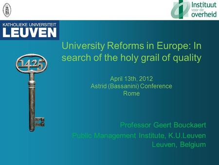 University Reforms in Europe: In search of the holy grail of quality April 13th, 2012 Astrid (Bassanini) Conference Rome Professor Geert Bouckaert Public.