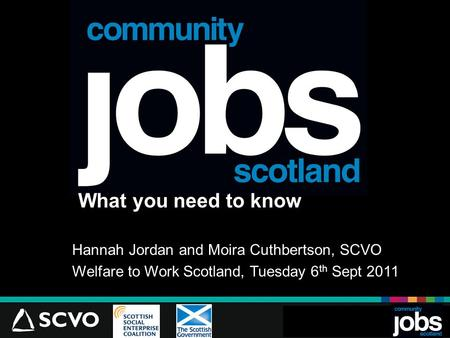 What you need to know Hannah Jordan and Moira Cuthbertson, SCVO Welfare to Work Scotland, Tuesday 6 th Sept 2011 JlJl.