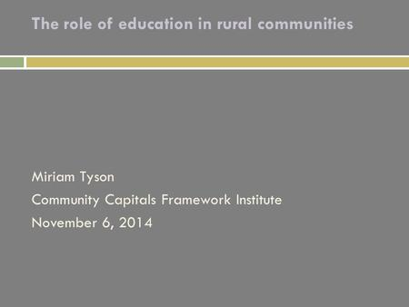 The role of education in rural communities Miriam Tyson Community Capitals Framework Institute November 6, 2014.