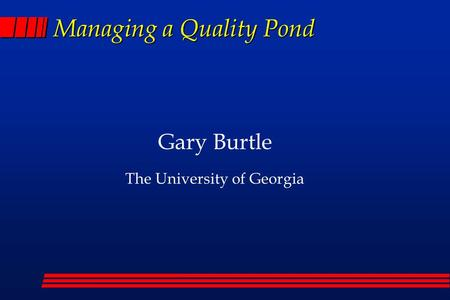 Managing a Quality Pond Gary Burtle The University of Georgia.