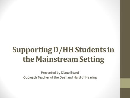 Supporting D/HH Students in the Mainstream Setting Presented by Diane Beard Outreach Teacher of the Deaf and Hard of Hearing.