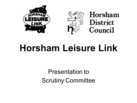 Horsham Leisure Link Presentation to Scrutiny Committee.
