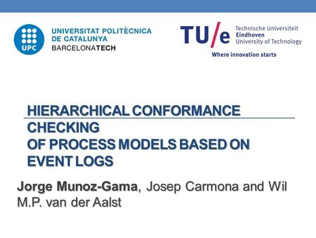 HIERARCHICAL CONFORMANCE CHECKING OF PROCESS MODELS BASED ON EVENT LOGS Jorge Munoz-Gama, Josep Carmona and Wil M.P. van der Aalst.