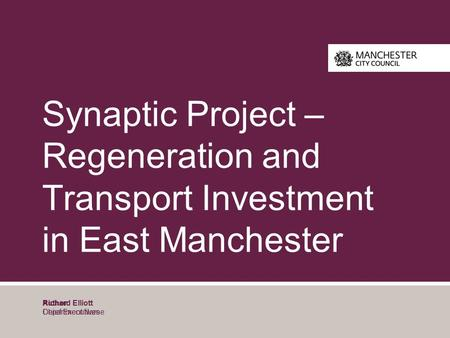 Author Department Name Synaptic Project – Regeneration and Transport Investment in East Manchester Richard Elliott Chief Executives.