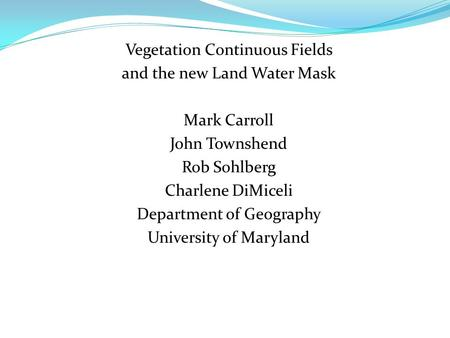 Vegetation Continuous Fields and the new Land Water Mask Mark Carroll John Townshend Rob Sohlberg Charlene DiMiceli Department of Geography University.