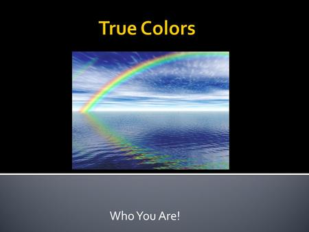 Who You Are!.  Look at your results for 4 corners  I will tell you which corner represented which color  How do your results match.