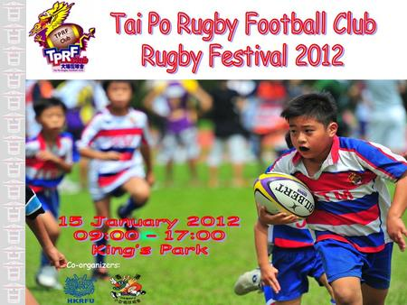 Tai Po Rugby 2011 Festival1 Co-organizers:. I am glad on behalf of Tai Po Rugby Football Club (TPRFC) to welcome you to the first mini rugby festival.