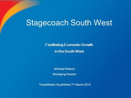 Stagecoach South West Michael Watson Managing Director TravelWatch SouthWest 7 th March 2015 Facilitating Economic Growth in the South West.