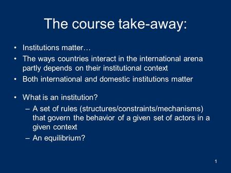 The course take-away: Institutions matter… The ways countries interact in the international arena partly depends on their institutional context Both international.