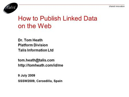 Shared innovation How to Publish Linked Data on the Web Dr. Tom Heath Platform Division Talis Information Ltd