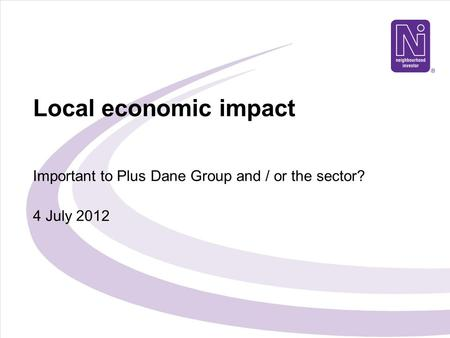 Local economic impact Important to Plus Dane Group and / or the sector? 4 July 2012.
