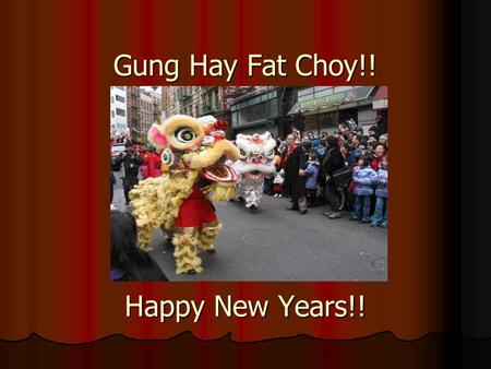 Gung Hay Fat Choy!! Happy New Years!!. Customs and Traditions of the Chinese New Years eve does not come at the same time every year. The date may fall.