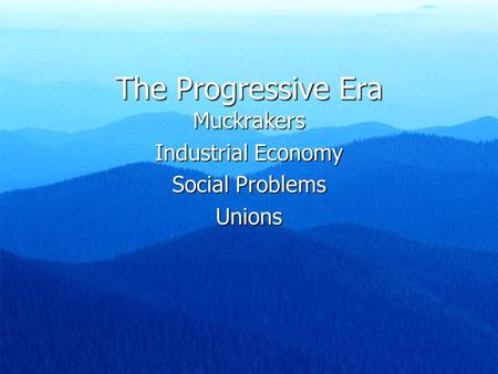 The Progressive Era Muckrakers Industrial Economy Social Problems Unions.