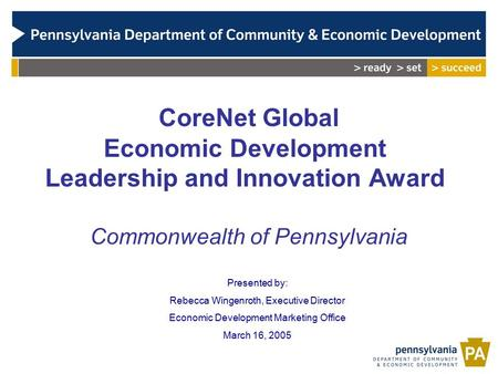 CoreNet Global Economic Development Leadership and Innovation Award Commonwealth of Pennsylvania Presented by: Rebecca Wingenroth, Executive Director Economic.