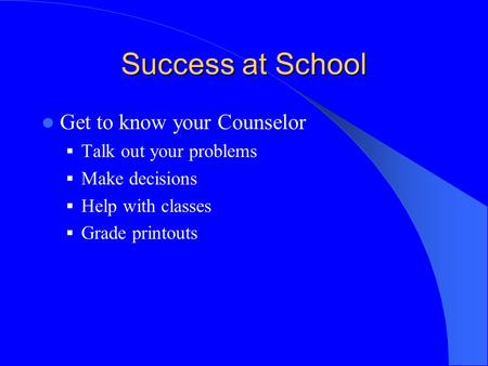 Success at School Get to know your Counselor  Talk out your problems  Make decisions  Help with classes  Grade printouts.