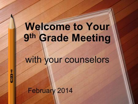Welcome to Your 9 th Grade Meeting with your counselors February 2014.