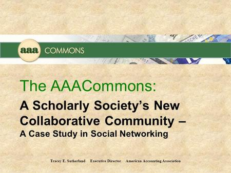 A Scholarly Society's New Collaborative Community – A Case Study in Social Networking The AAACommons: Tracey E. Sutherland Executive Director American.