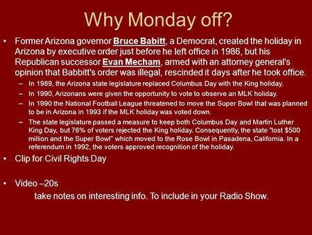 Why Monday off? Former Arizona governor Bruce Babitt, a Democrat, created the holiday in Arizona by executive order just before he left office in 1986,