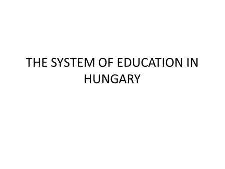 THE SYSTEM OF EDUCATION IN HUNGARY. Public Education Participation in education is mandatory between the ages of 5 and 16. Public education institutions.