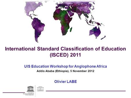 International Standard Classification of Education (ISCED) 2011 UIS Education Workshop for Anglophone Africa Addis Ababa (Ethiopia), 5 November 2012 Olivier.