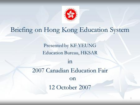 1 Briefing on Hong Kong Education System Presented by KF YEUNG Education Bureau, HKSAR in 2007 Canadian Education Fair on 12 October 2007.
