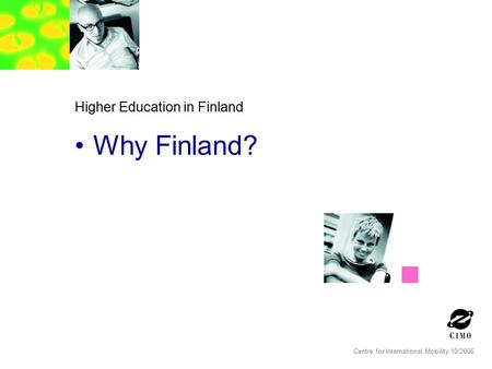 Centre for International Mobility 10/2006 Higher Education in Finland Why Finland?